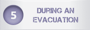 Step 5 - During an  Evacuation